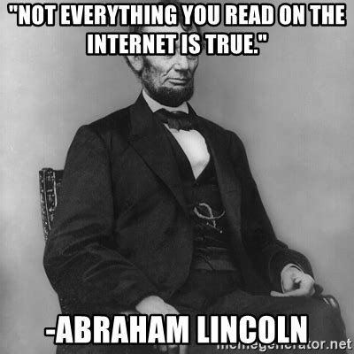 Everything On The Internet Is True Meme - quot not everything you read on the internet is true quot abraham lincoln abraham lincoln meme