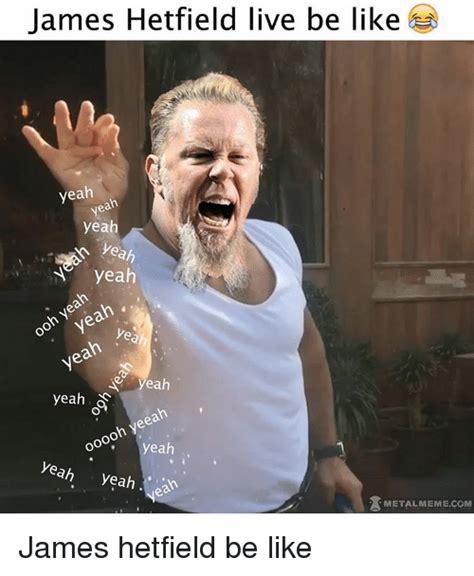 James Hetfield Meme - james hetfield live be like yeah yeah yeah yeah yeah yeah oo yeah yeah yeah yeah yeeah ooooh