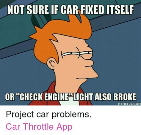 Car Problems Meme - notisureif car fixeditself or checkengine light also broke memeful com project car problems car