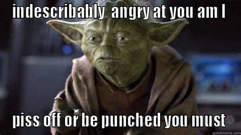 Pissed Meme - yoda pissed off at you he is quickmeme