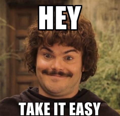 Take It Easy Mexican Meme - jack black s hey take it easy meme lol movies that i love pinterest meme nacho
