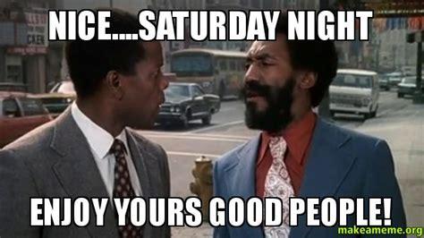Saturday Night Meme - nice saturday night enjoy yours good people make a meme