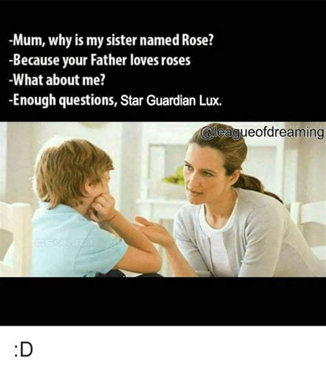 Mum Why Is My Sister Named Rose? Because Your Father