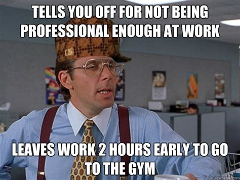 Professional Meme - tells you off for not being professional enough at work leaves work 2 hours early to go to the