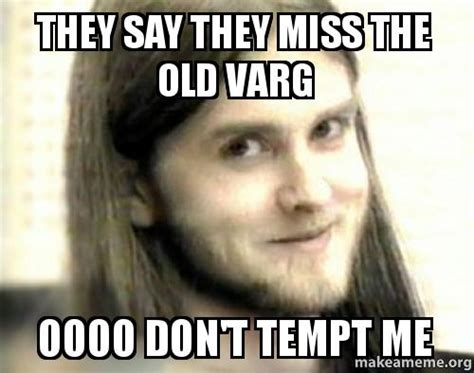 Memes What Are They - they say they miss the old varg oooo don t tempt me make a meme