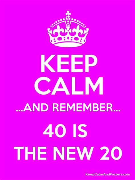 Keep Calm And Remember 40 Is The New 20  Keep Calm