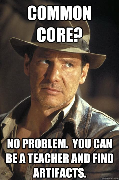 Common Core Meme - common core no problem you can be a teacher and find artifacts serious indiana jones