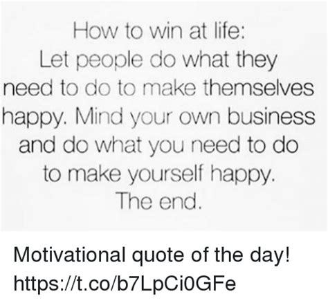 How Do You Make Your Own Meme - how to win at life let people do what they need to do to make themselves happy mind your own