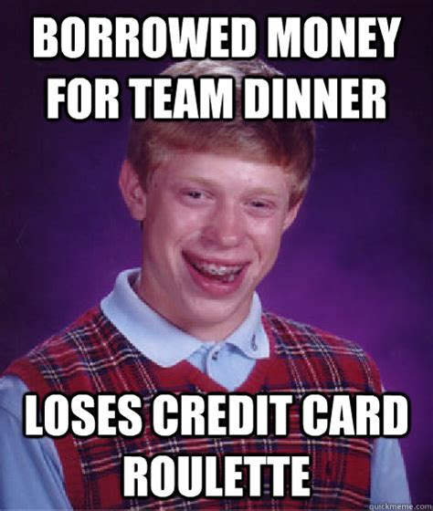 Bad Credit Meme - borrowed money for team dinner loses credit card roulette bad luck brian quickmeme