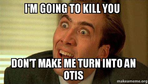 Make A Picture Into A Meme - i m going to kill you don t make me turn into an otis sarcastic nicholas cage make a meme