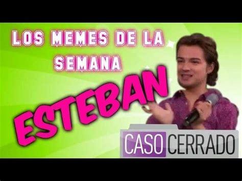 Esteban Caso Cerrado MEMES DE LA SEMANA YouTube