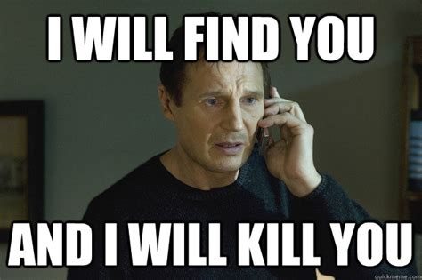 Liam Neeson I Will Find You Meme - i will find you and i will kill you taken liam neeson quickmeme