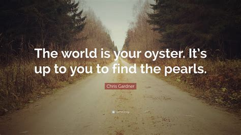 "Chris Gardner Quote ""the World Is Your Oyster It's Up To You To Find The Pearls"" (12"