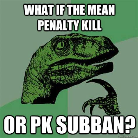 Pk Subban Memes - what if the mean penalty kill or pk subban philosoraptor quickmeme