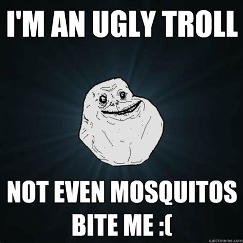 Bite Me Meme - i m an ugly troll not even mosquitos bite me forever alone quickmeme