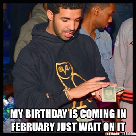 Birthday Coming Up Meme - my birthday is coming in february just wait on it