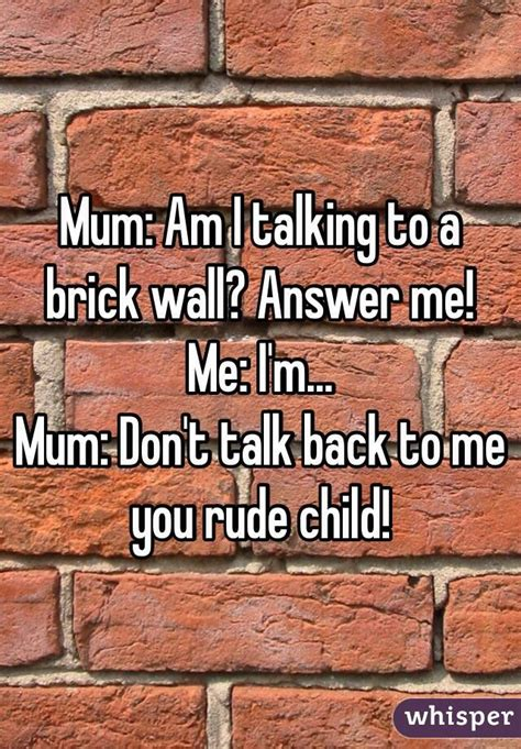 Brick Wall Meme - mum am i talking to a brick wall answer me me i m mum don t talk back to me you rude child