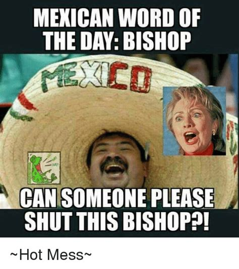 Hot Mess Meme - mexican word of the day bishop can someone please shut this bishop hot mess meme on sizzle