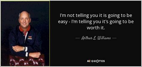 arthur l williams jr quote i m not telling you it is