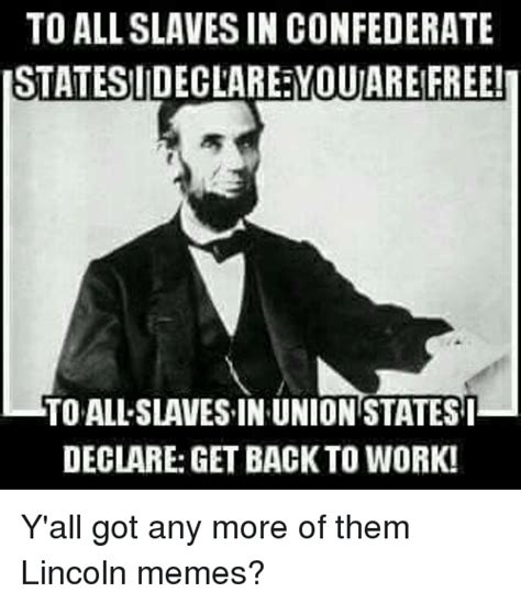 Lincoln Memes - to all slaves in confederate istatesiideclare youare free i toallslavesin union states i declare