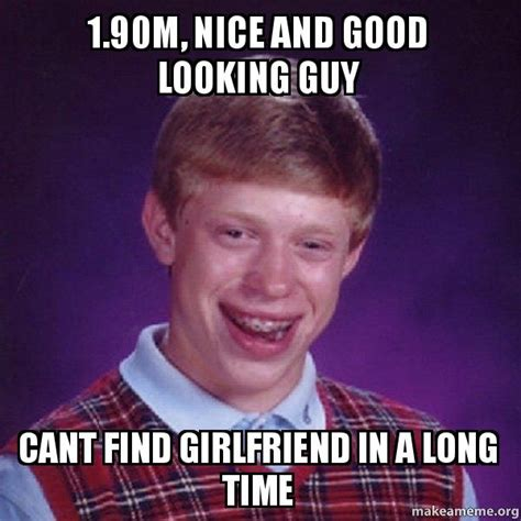Good Looking Guy Meme - 1 90m nice and good looking guy cant find girlfriend in a long time bad luck brian make a meme