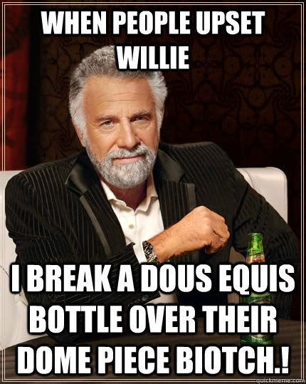 Upset Meme - when people upset willie i break a dous equis bottle over their dome piece biotch the most