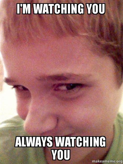 I M Watching You Meme - i m watching you always watching you make a meme