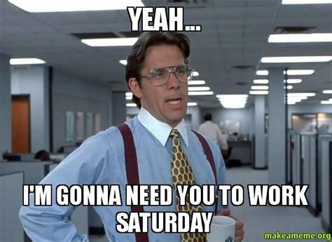 Working On Saturday Meme - 20 saturday memes to make your weekend more fun sayingimages com