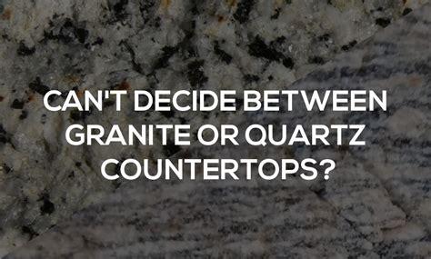 can t decide between granite or quartz countertops