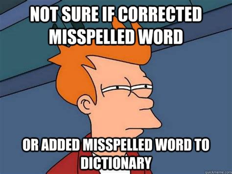 Misspelled Memes - not sure if corrected misspelled word or added misspelled word to dictionary futurama fry