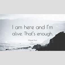"""Miguel Ruiz Quote """"i Am Here And I'm Alive That's Enough"""" (6 Wallpapers) Quotefancy"""