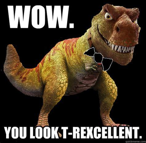 Meme T Rex - wow you look t rexcellent t rexcellent t rex quickmeme