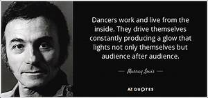 Murray Louis quote: Dancers work and live from the inside ...
