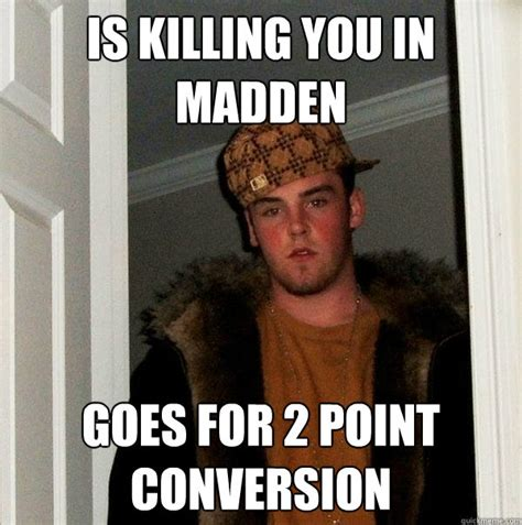 Madden Meme - is killing you in madden goes for 2 point conversion scumbag steve quickmeme