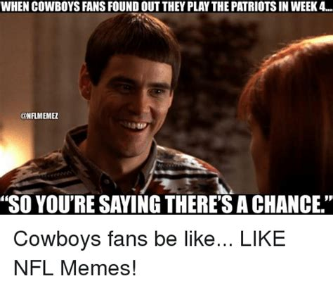 Cowboys Fans Be Like Meme - when cowboys fans found out they play the patriotsin week 4 onflmemez so youtre saying there s a