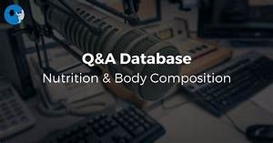 Q U0026a Database  Nutrition And Body Composition  U2022 Stronger By