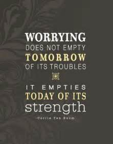 Worrying Does Not Empty Tomorrow Of Its Troubles It