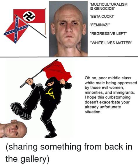Cuck Memes - multiculturalism is genocide beta cuck feminaz regressive left white lives matter oh no poor