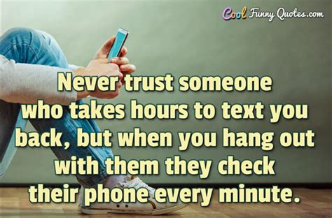 Never Trust Someone Who Takes Hours To Text You Back But