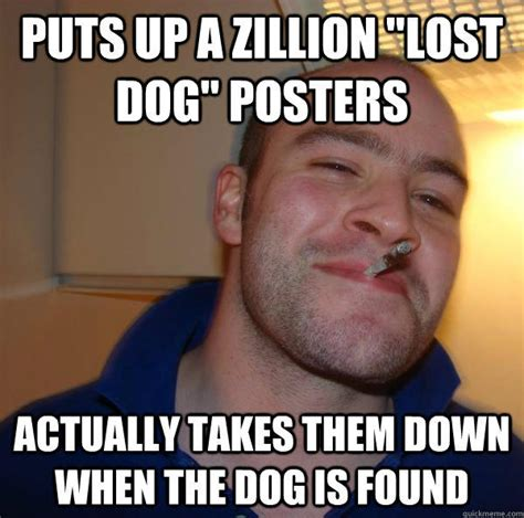 Lost Dog Meme - puts up a zillion quot lost dog quot posters actually takes them down when the dog is found good guy