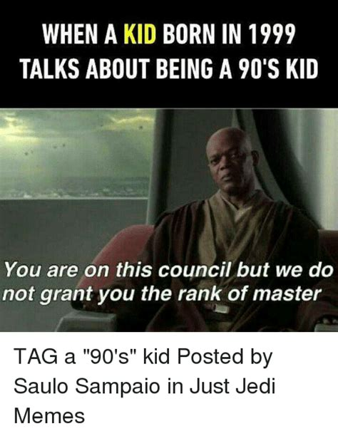 Jedi Memes - when a kid born in 1999 talks about being a 90 s kid you are on this council but we do not grant