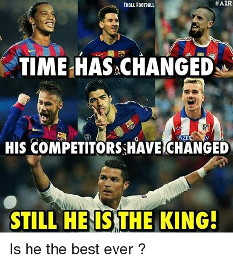 Troll Football Memes - azr troll football time has achanged his competitors have changed still he is the king is he