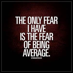 The only fear I have is the fear of being average
