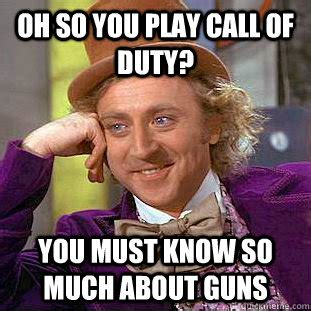 Oh Fuck Meme - oh so you play call of duty you must know so much about guns condescending wonka quickmeme