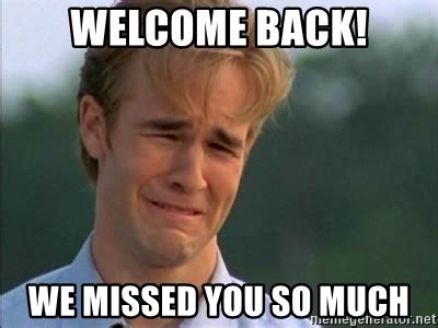 Welcome Back Meme - welcome back we missed you so much james van der beek meme generator
