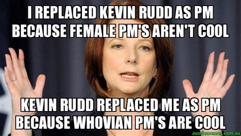 Julia Meme - i replaced kevin rudd as pm because female pm s aren t cool kevin rudd replaced me as pm
