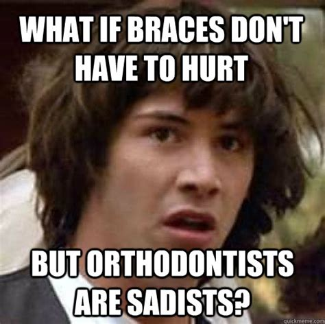 Orthodontist Meme - what if braces don t have to hurt but orthodontists are sadists conspiracy keanu quickmeme