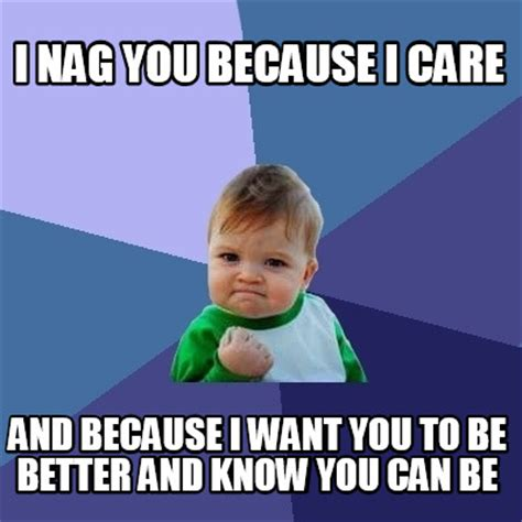 Because I Can Meme - meme creator i nag you because i care and because i want you to be better and know you can be