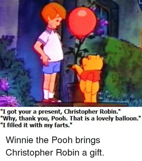 Christopher Robin Meme - i got your a present christopher robin why thank you pooh that is a lovely balloon i filled it
