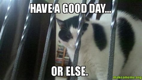Have A Great Day Meme - have a good day or else make a meme